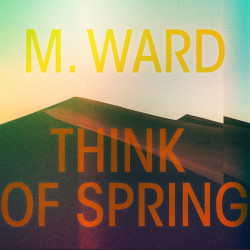 M. WARD – think of spring